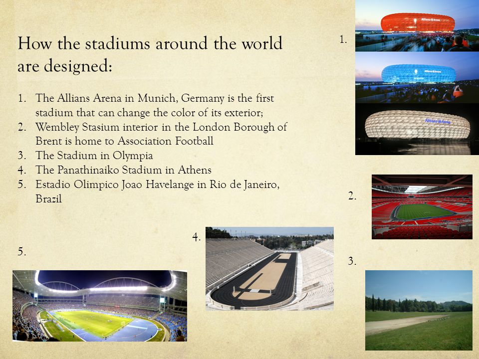 How the stadiums around the world are designed: 1.The Allians Arena in Munich, Germany is the first stadium that can change the color of its exterior; 2.Wembley Stasium interior in the London Borough of Brent is home to Association Football 3.The Stadium in Olympia 4.The Panathinaiko Stadium in Athens 5.Estadio Olimpico Joao Havelange in Rio de Janeiro, Brazil 4.