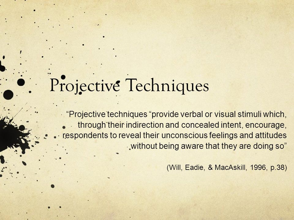 Projective Techniques Projective techniques provide verbal or visual stimuli which, through their indirection and concealed intent, encourage, respondents to reveal their unconscious feelings and attitudes without being aware that they are doing so (Will, Eadie, & MacAskill, 1996, p.38)