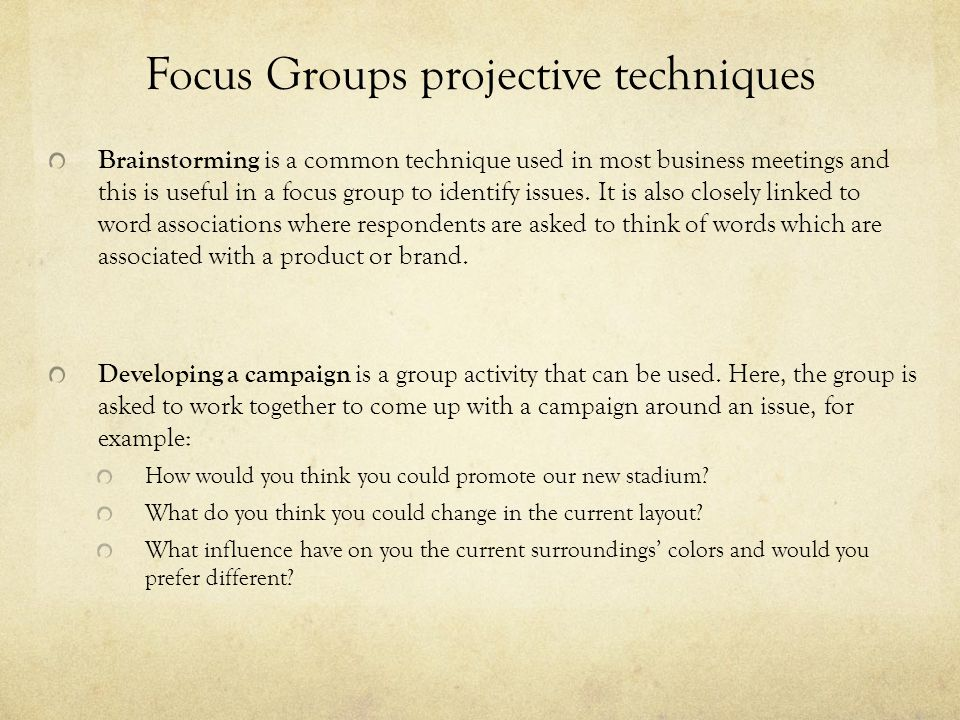 Focus Groups projective techniques Brainstorming is a common technique used in most business meetings and this is useful in a focus group to identify issues.