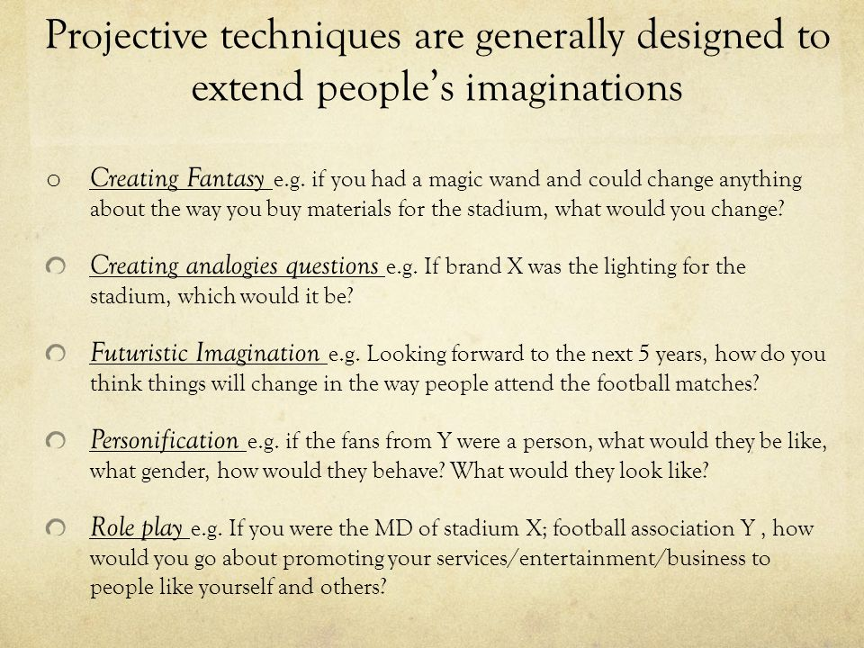 Projective techniques are generally designed to extend people's imaginations o Creating Fantasy e.g.