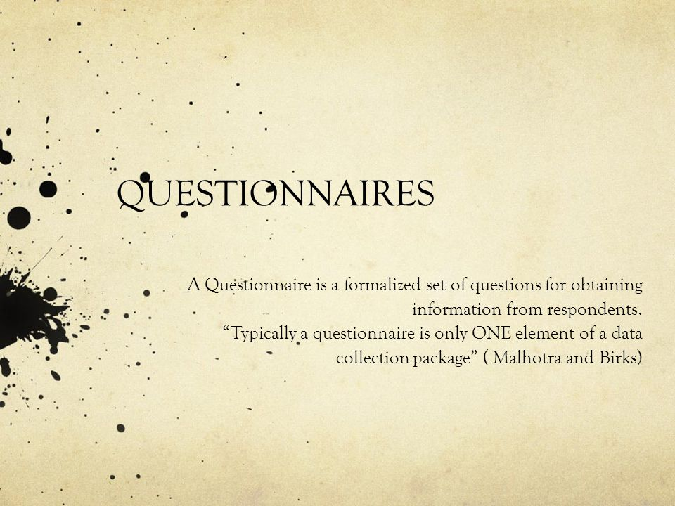 QUESTIONNAIRES A Questionnaire is a formalized set of questions for obtaining information from respondents.