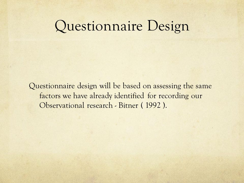Questionnaire Design Questionnaire design will be based on assessing the same factors we have already identified for recording our Observational research - Bitner ( 1992 ).