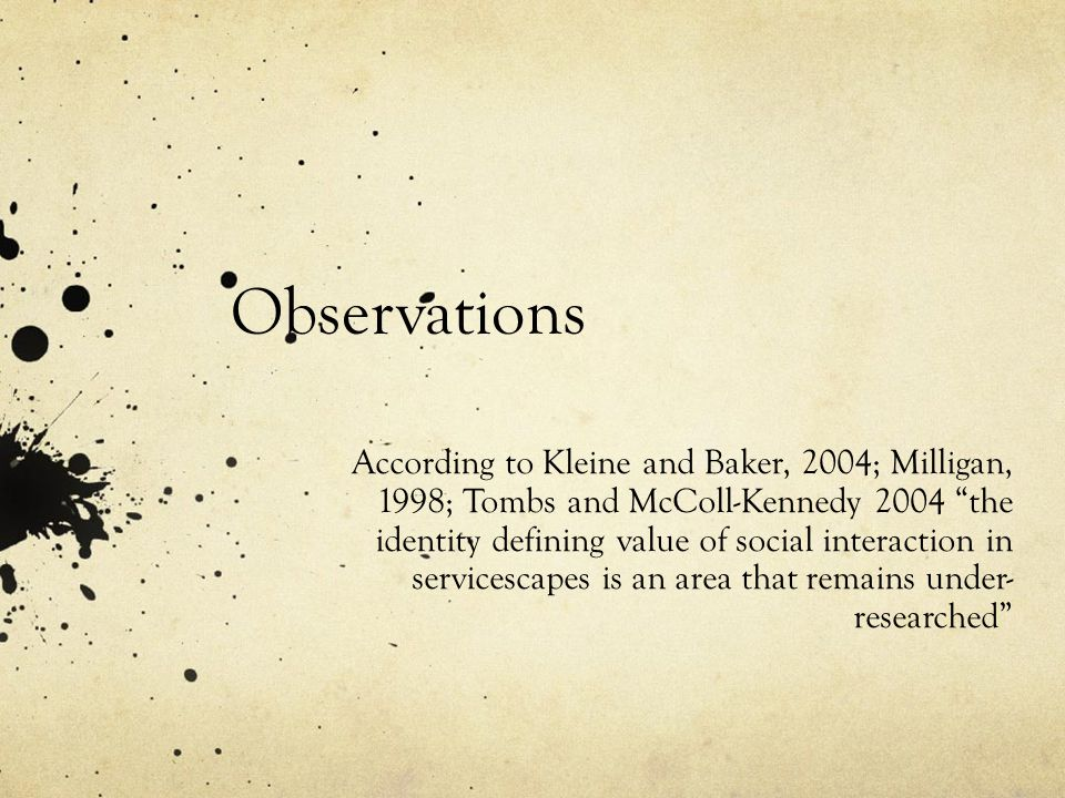 Observations According to Kleine and Baker, 2004; Milligan, 1998; Tombs and McColl-Kennedy 2004 the identity defining value of social interaction in servicescapes is an area that remains under- researched