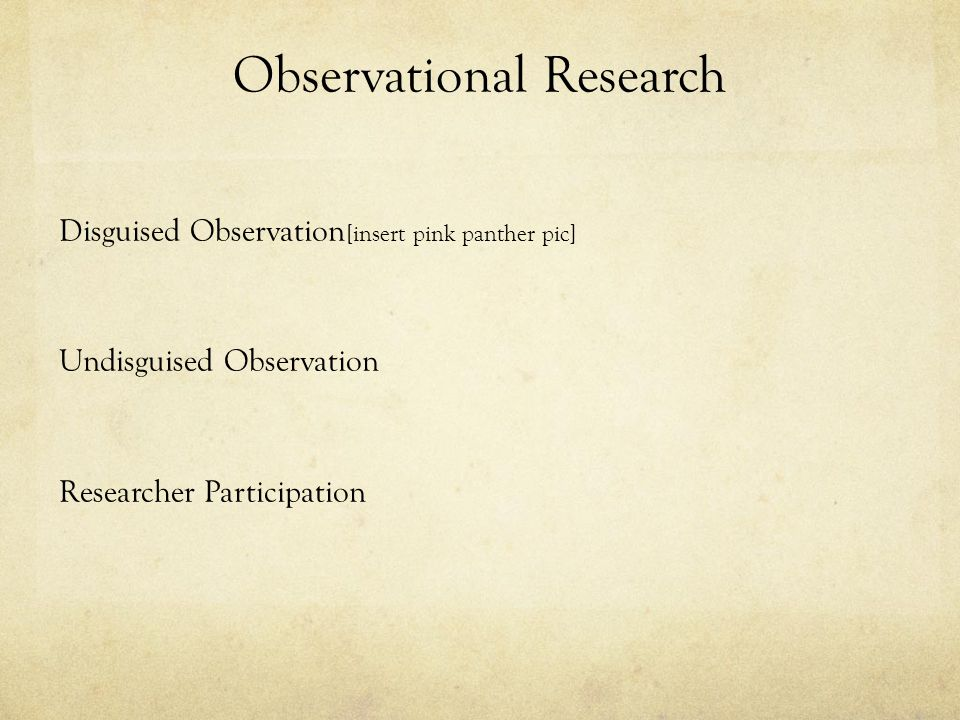 Observational Research Disguised Observation [insert pink panther pic] Undisguised Observation Researcher Participation