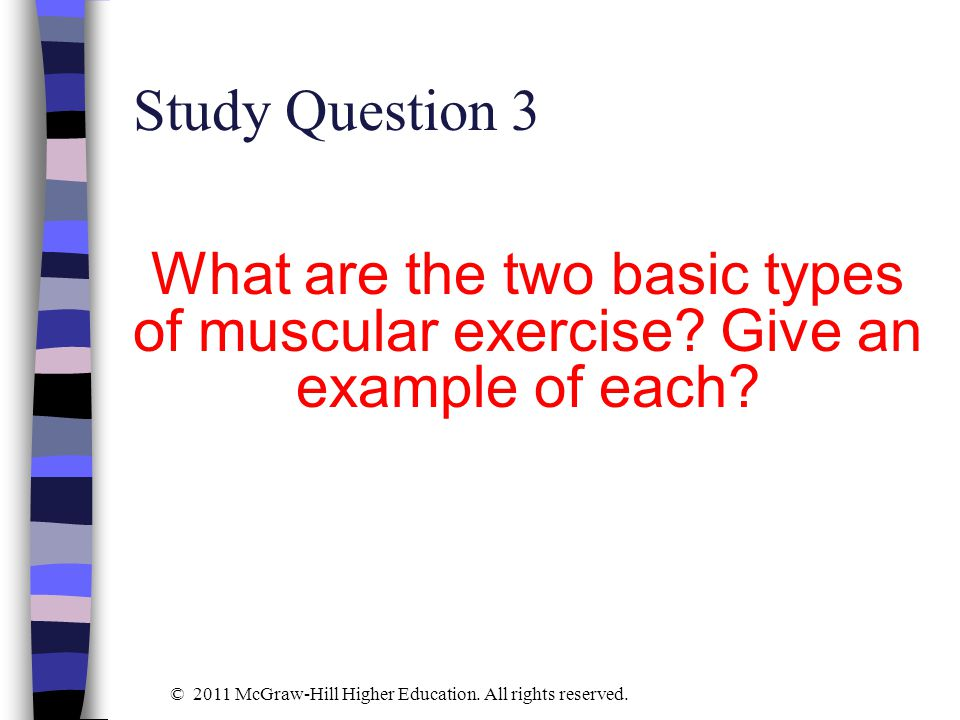 Study Question 3 What are the two basic types of muscular exercise? Give an example of each? © 2011 McGraw-Hill Higher Education. All rights reserved.