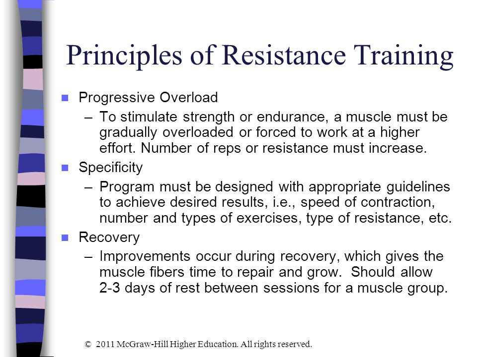 Principles of Resistance Training Progressive Overload –To stimulate strength or endurance, a muscle must be gradually overloaded or forced to work at