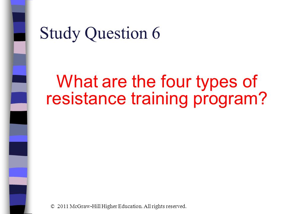 Study Question 6 What are the four types of resistance training program? © 2011 McGraw-Hill Higher Education. All rights reserved.