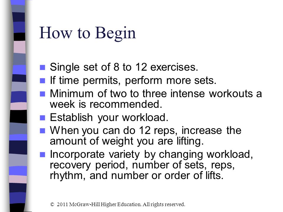 How to Begin Single set of 8 to 12 exercises. If time permits, perform more sets. Minimum of two to three intense workouts a week is recommended. Esta