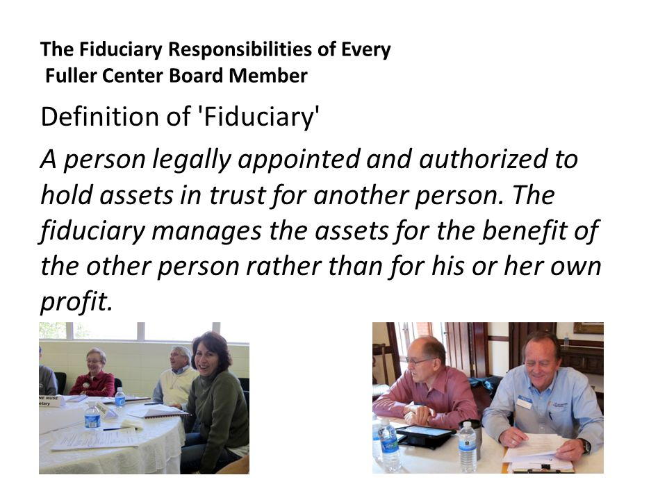 The Fiduciary Responsibilities of Every Fuller Center Board Member Definition of 'Fiduciary' A person legally appointed and authorized to hold assets