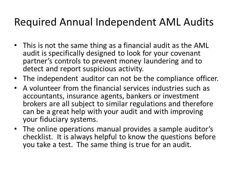 Required Annual Independent AML Audits This is not the same thing as a financial audit as the AML audit is specifically designed to look for your cove