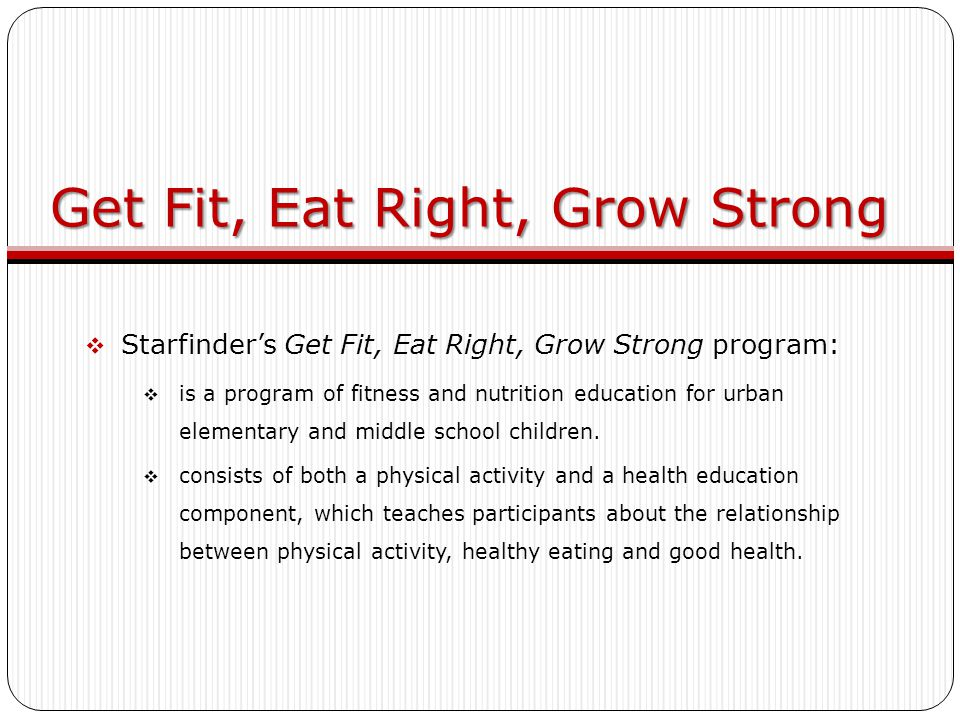 Get Fit, Eat Right, Grow Strong  Starfinder's Get Fit, Eat Right, Grow Strong program:  is a program of fitness and nutrition education for urban elementary and middle school children.