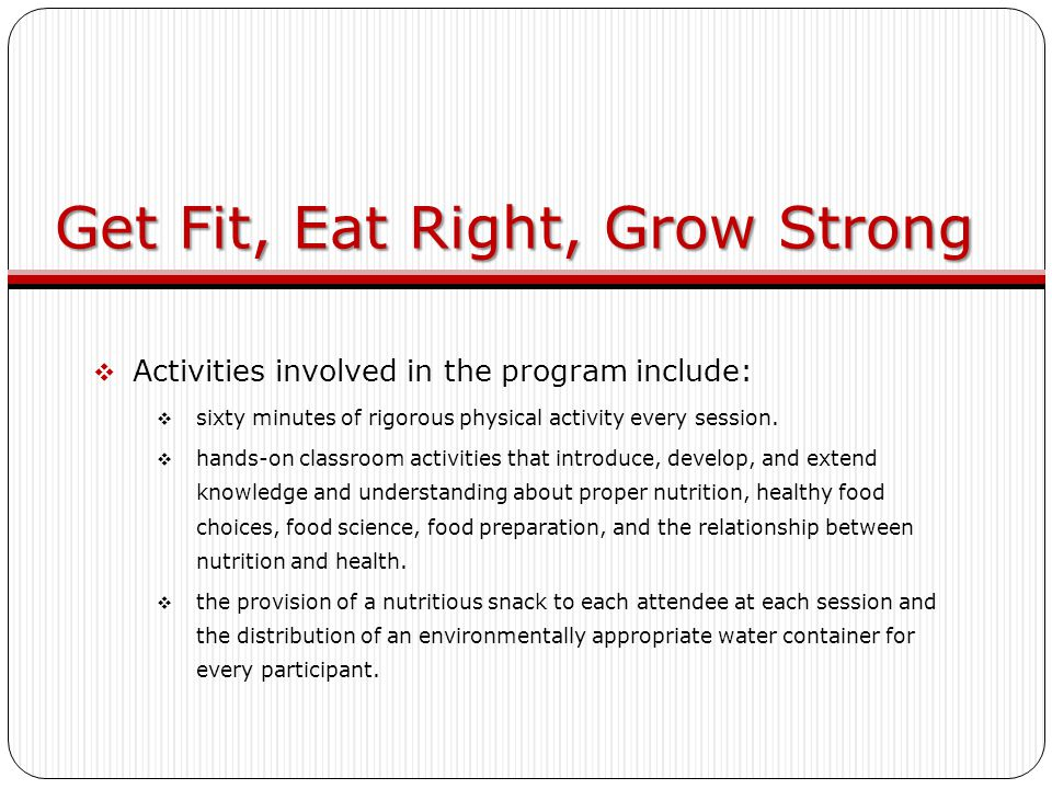 Get Fit, Eat Right, Grow Strong  Activities involved in the program include:  sixty minutes of rigorous physical activity every session.