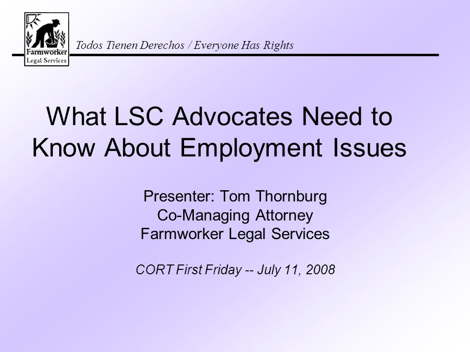 Todos Tienen Derechos / Everyone Has Rights What LSC Advocates Need to Know About Employment Issues Presenter: Tom Thornburg Co-Managing Attorney Farmworker Legal Services CORT First Friday -- July 11, 2008