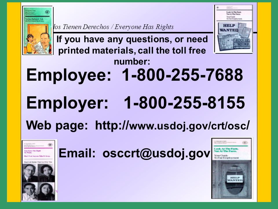 Todos Tienen Derechos / Everyone Has Rights If you have any questions, or need printed materials, call the toll free number: Employee: 1-800-255-7688 Employer: 1-800-255-8155 Web page: http:// www.usdoj.gov/crt/osc / Email: osccrt@usdoj.gov