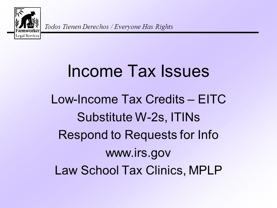 Todos Tienen Derechos / Everyone Has Rights Income Tax Issues Low-Income Tax Credits – EITC Substitute W-2s, ITINs Respond to Requests for Info www.irs.gov Law School Tax Clinics, MPLP