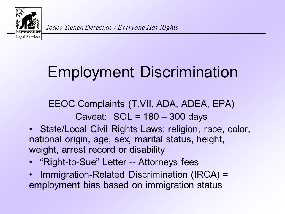 Todos Tienen Derechos / Everyone Has Rights Employment Discrimination EEOC Complaints (T.VII, ADA, ADEA, EPA) Caveat: SOL = 180 – 300 days State/Local Civil Rights Laws: religion, race, color, national origin, age, sex, marital status, height, weight, arrest record or disability Right-to-Sue Letter -- Attorneys fees Immigration-Related Discrimination (IRCA) = employment bias based on immigration status