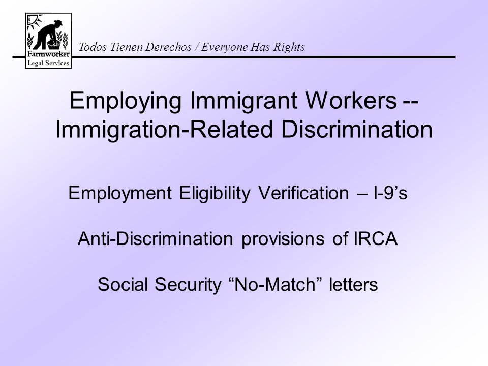 Todos Tienen Derechos / Everyone Has Rights Employing Immigrant Workers -- Immigration-Related Discrimination Employment Eligibility Verification – I-9's Anti-Discrimination provisions of IRCA Social Security No-Match letters
