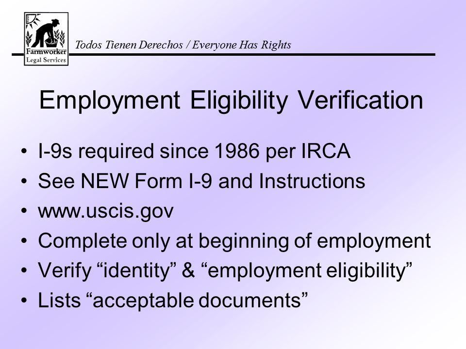 Todos Tienen Derechos / Everyone Has Rights Employment Eligibility Verification I-9s required since 1986 per IRCA See NEW Form I-9 and Instructions www.uscis.gov Complete only at beginning of employment Verify identity & employment eligibility Lists acceptable documents Todos Tienen Derechos / Everyone Has Rights