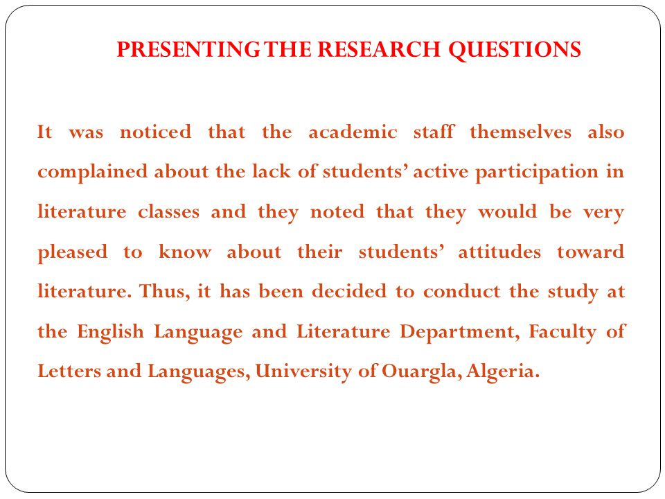 PRESENTING THE RESEARCH QUESTIONS It was noticed that the academic staff themselves also complained about the lack of students' active participation in literature classes and they noted that they would be very pleased to know about their students' attitudes toward literature.