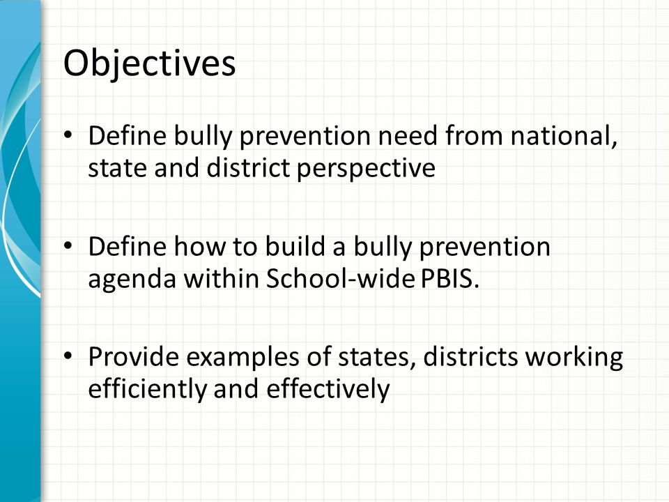 Objectives Define bully prevention need from national, state and district perspective Define how to build a bully prevention agenda within School-wide