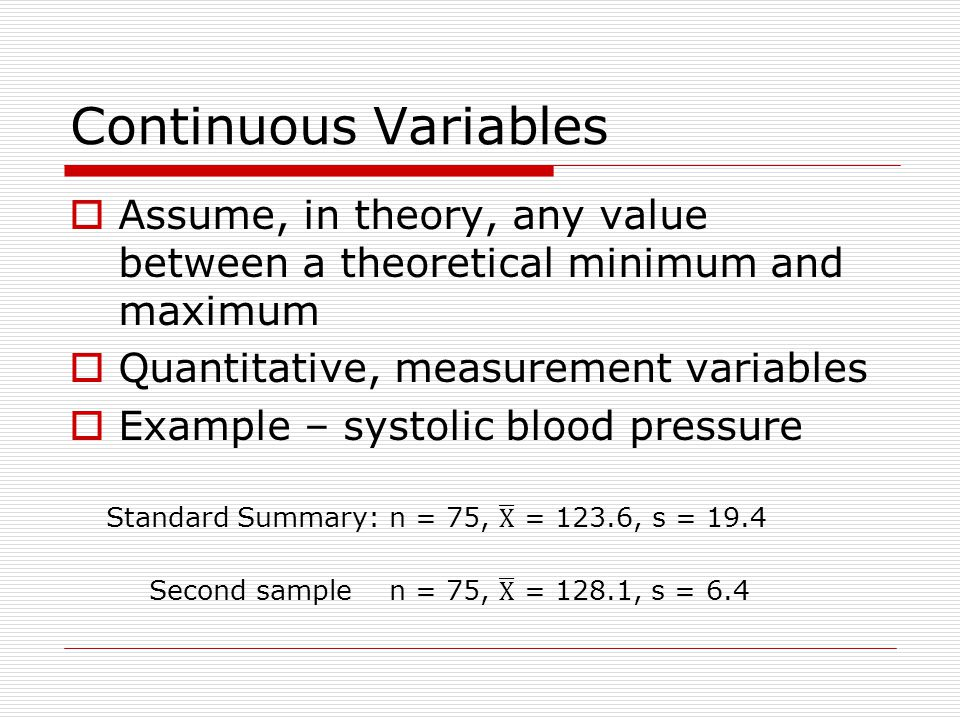 Continuous Variables  Assume, in theory, any value between a theoretical minimum and maximum  Quantitative, measurement variables  Example – systolic blood pressure