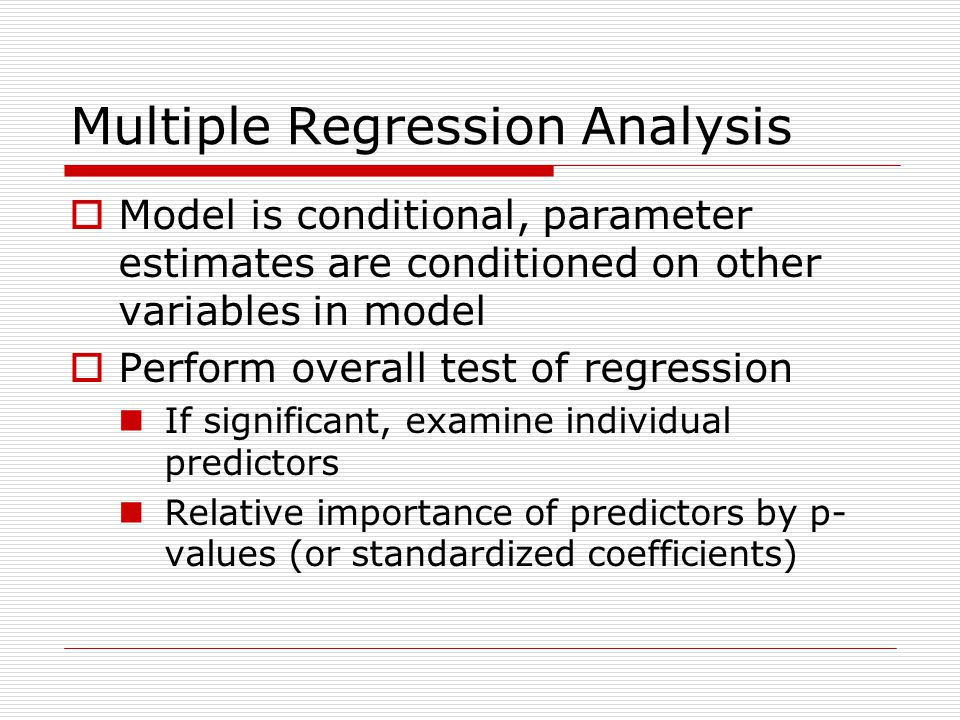 Multiple Regression Analysis  Model is conditional, parameter estimates are conditioned on other variables in model  Perform overall test of regression If significant, examine individual predictors Relative importance of predictors by p- values (or standardized coefficients)