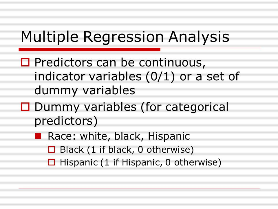 Multiple Regression Analysis  Predictors can be continuous, indicator variables (0/1) or a set of dummy variables  Dummy variables (for categorical predictors) Race: white, black, Hispanic  Black (1 if black, 0 otherwise)  Hispanic (1 if Hispanic, 0 otherwise)