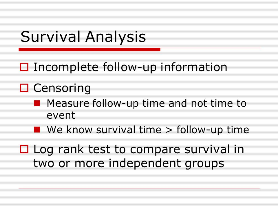 Survival Analysis  Incomplete follow-up information  Censoring Measure follow-up time and not time to event We know survival time > follow-up time  Log rank test to compare survival in two or more independent groups