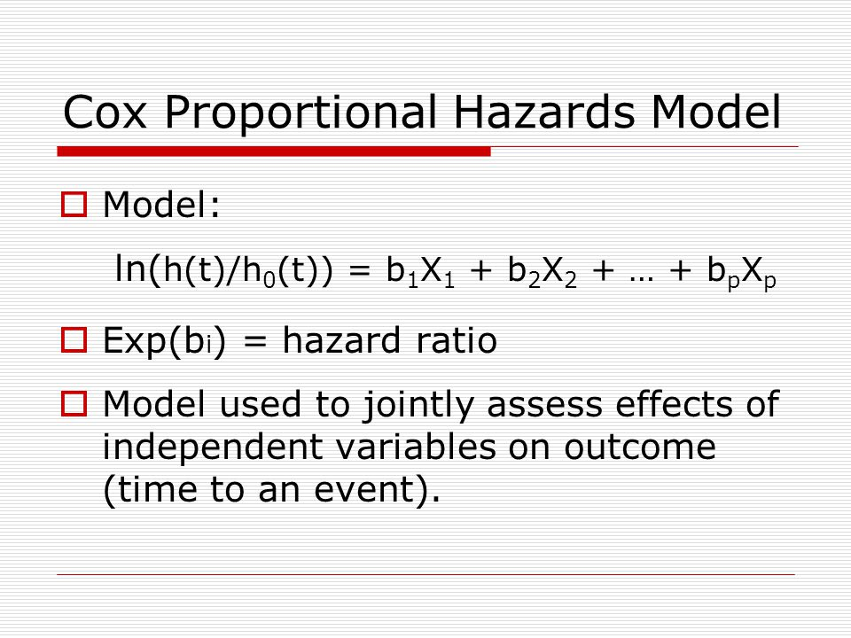 Cox Proportional Hazards Model  Model: ln( h(t)/h 0 (t)) = b 1 X 1 + b 2 X 2 + … + b p X p  Exp(b i ) = hazard ratio  Model used to jointly assess effects of independent variables on outcome (time to an event).