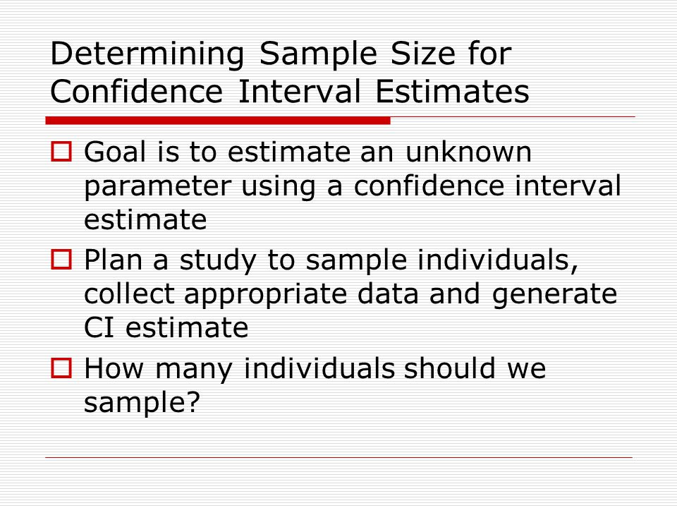 Determining Sample Size for Confidence Interval Estimates  Goal is to estimate an unknown parameter using a confidence interval estimate  Plan a study to sample individuals, collect appropriate data and generate CI estimate  How many individuals should we sample?