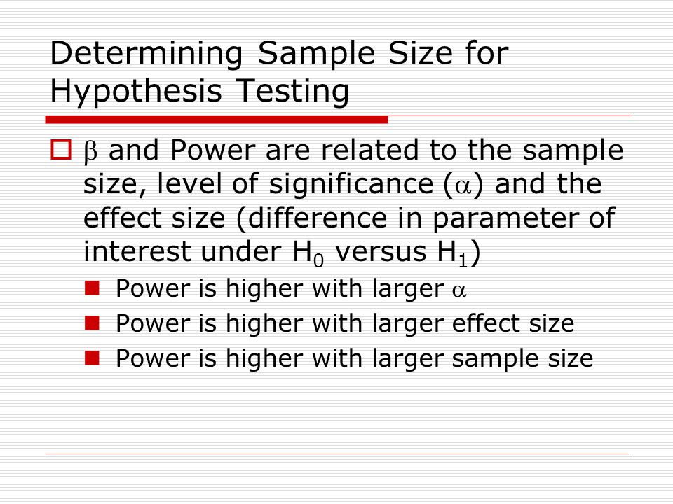 Determining Sample Size for Hypothesis Testing   and Power are related to the sample size, level of significance () and the effect size (difference in parameter of interest under H 0 versus H 1 ) Power is higher with larger a Power is higher with larger effect size Power is higher with larger sample size