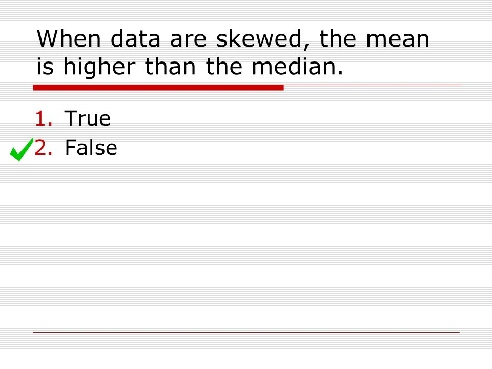 When data are skewed, the mean is higher than the median. 1.True 2.False
