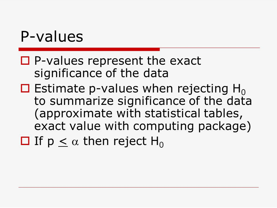P-values  P-values represent the exact significance of the data  Estimate p-values when rejecting H 0 to summarize significance of the data (approximate with statistical tables, exact value with computing package)  If p <  then reject H 0