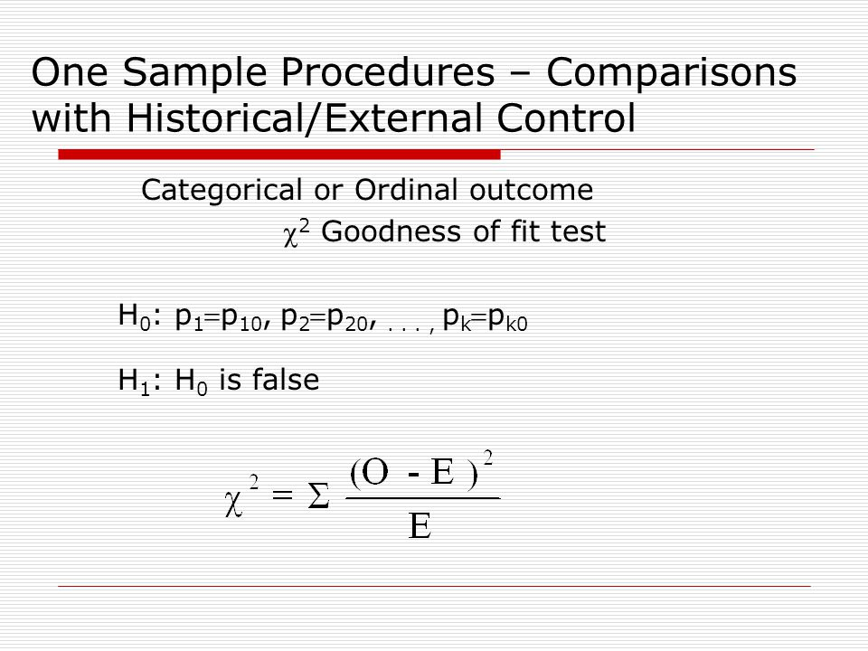 One Sample Procedures – Comparisons with Historical/External Control Categorical or Ordinal outcome  2 Goodness of fit test H 0 : p 1 p 10, p 2 p 20,..., p k p k0 H 1 : H 0 is false