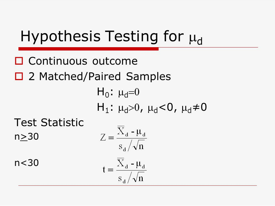 Hypothesis Testing for  d  Continuous outcome  2 Matched/Paired Samples H 0 :  d  H 1 :  d ,  d <0,  d ≠0 Test Statistic n>30 n<30