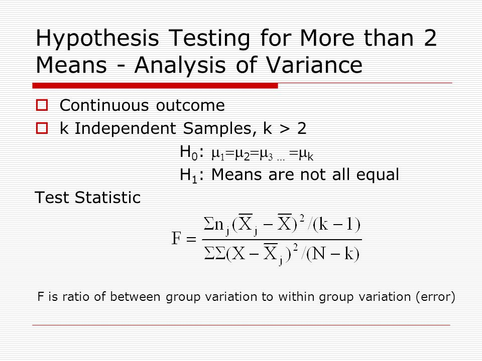 Hypothesis Testing for More than 2 Means - Analysis of Variance  Continuous outcome  k Independent Samples, k > 2 H 0 :    2  …  k H 1 : Means are not all equal Test Statistic F is ratio of between group variation to within group variation (error)