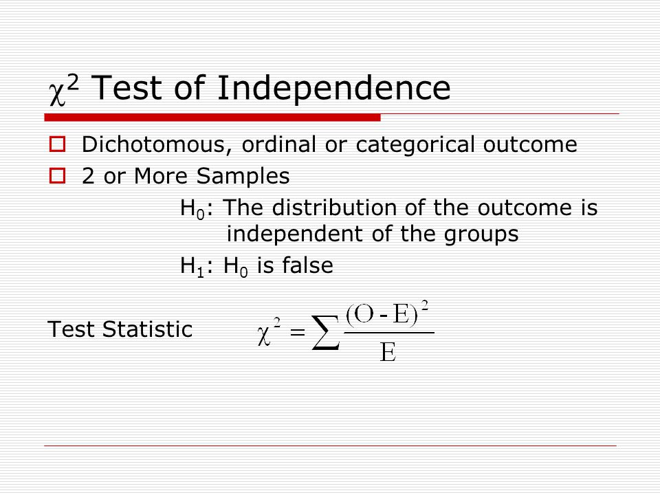  2 Test of Independence  Dichotomous, ordinal or categorical outcome  2 or More Samples H 0 : The distribution of the outcome is independent of the groups H 1 : H 0 is false Test Statistic