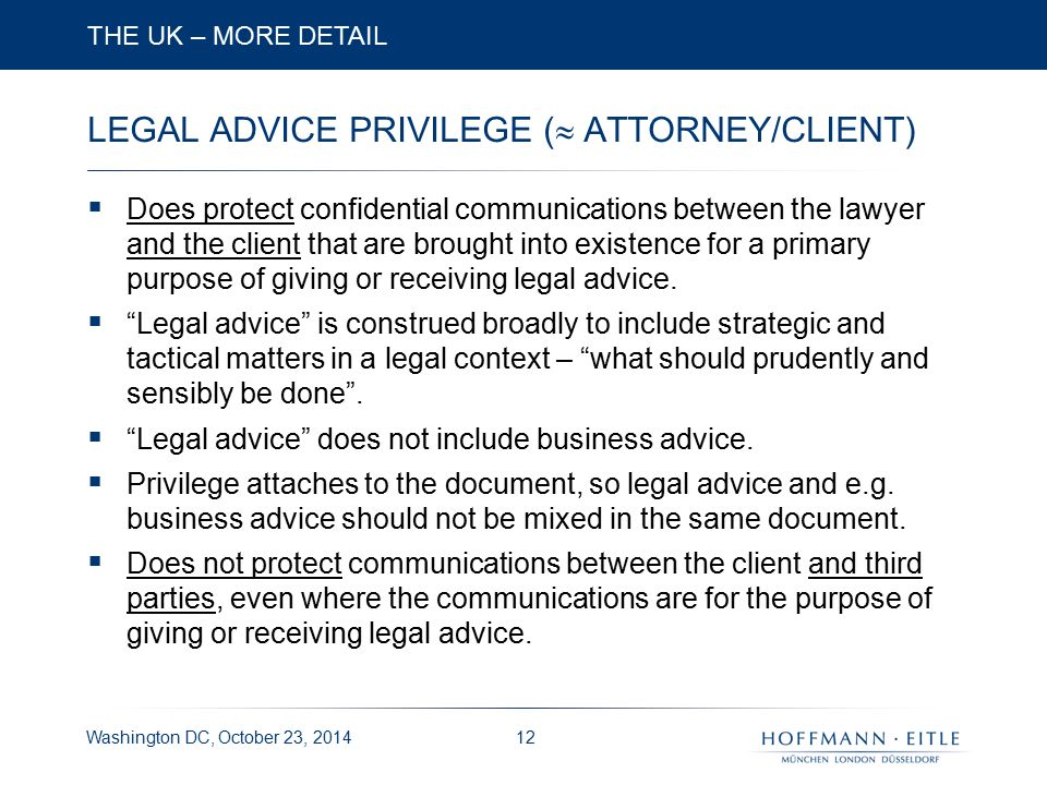 Washington DC, October 23, 2014 LEGAL ADVICE PRIVILEGE (  ATTORNEY/CLIENT)  Does protect confidential communications between the lawyer and the client that are brought into existence for a primary purpose of giving or receiving legal advice.