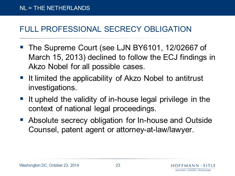 Washington DC, October 23, 2014 FULL PROFESSIONAL SECRECY OBLIGATION  The Supreme Court (see LJN BY6101, 12/02667 of March 15, 2013) declined to follow the ECJ findings in Akzo Nobel for all possible cases.