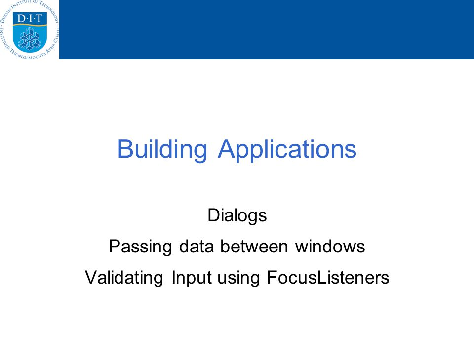 Building Applications Dialogs Passing data between windows Validating Input using FocusListeners