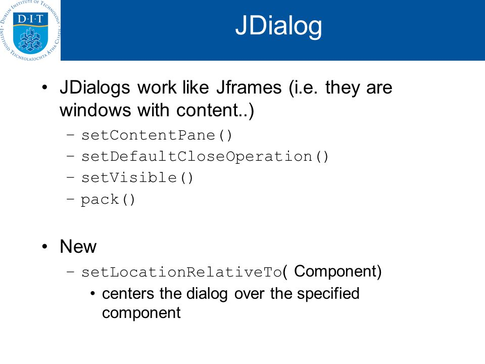 JDialog JDialogs work like Jframes (i.e. they are windows with content..) –setContentPane() –setDefaultCloseOperation() –setVisible() –pack() New –set