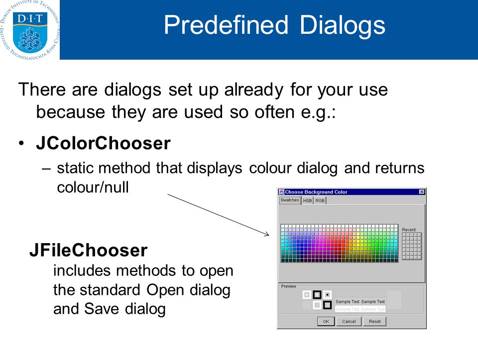 Predefined Dialogs There are dialogs set up already for your use because they are used so often e.g.: JColorChooser –static method that displays colou