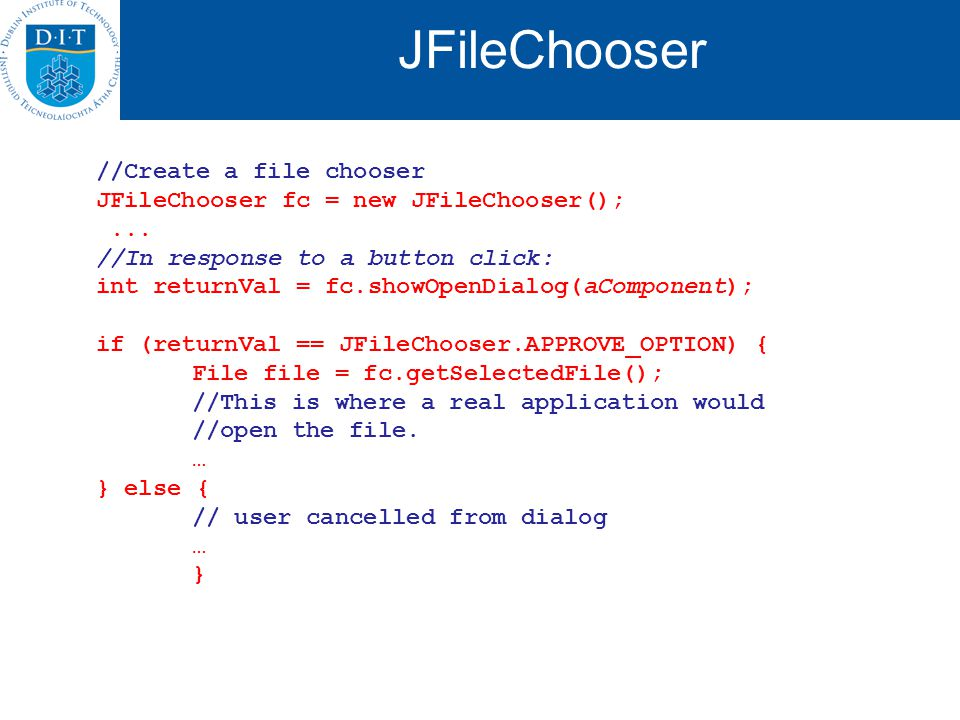 JFileChooser //Create a file chooser JFileChooser fc = new JFileChooser();... //In response to a button click: int returnVal = fc.showOpenDialog(aComp