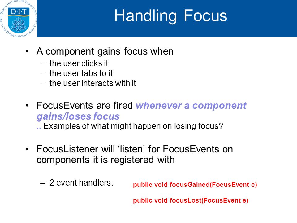 Handling Focus A component gains focus when –the user clicks it –the user tabs to it –the user interacts with it FocusEvents are fired whenever a component gains/loses focus..