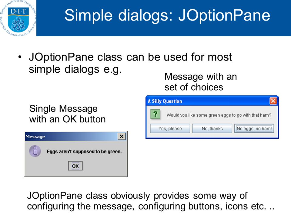 Simple dialogs: JOptionPane JOptionPane class can be used for most simple dialogs e.g. Single Message with an OK button Message with an set of choices