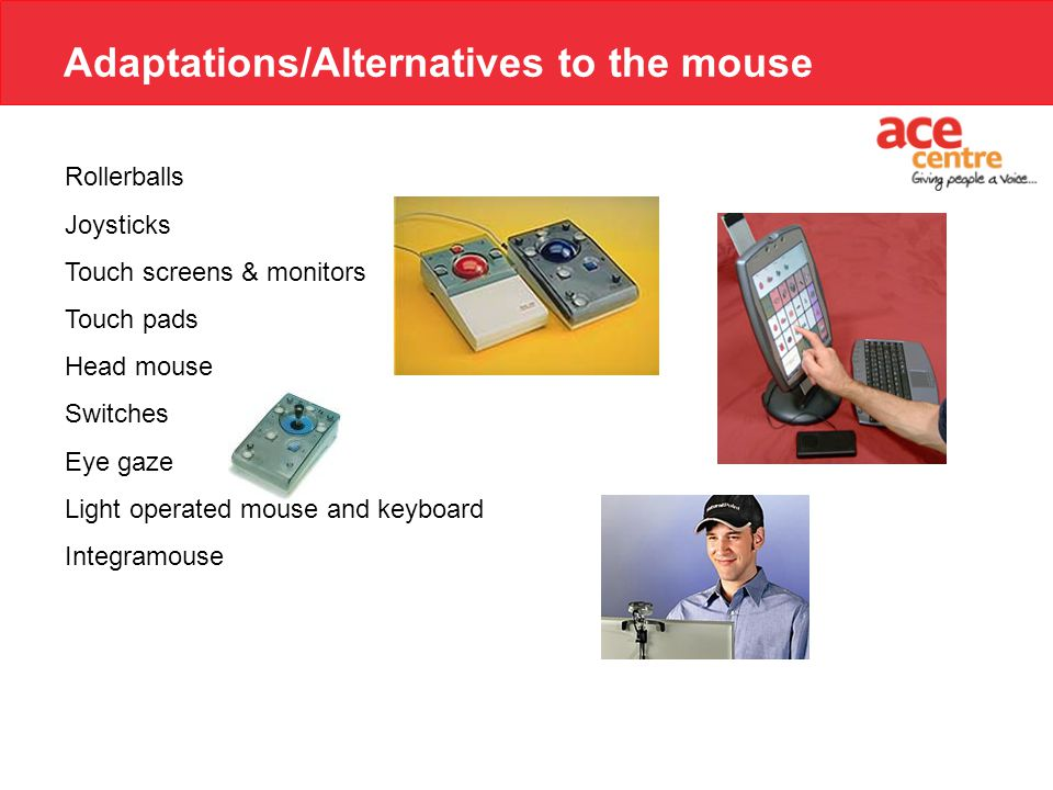 Adaptations/Alternatives to the mouse Rollerballs Joysticks Touch screens & monitors Touch pads Head mouse Switches Eye gaze Light operated mouse and