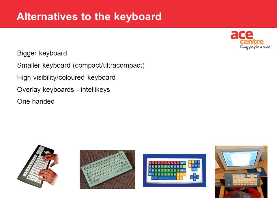 Alternatives to the keyboard Bigger keyboard Smaller keyboard (compact/ultracompact) High visibility/coloured keyboard Overlay keyboards - intellikeys