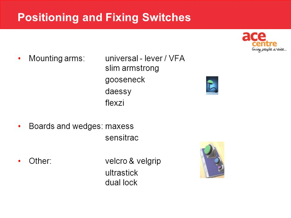 Positioning and Fixing Switches Mounting arms:universal - lever / VFA slim armstrong gooseneck daessy flexzi Boards and wedges:maxess sensitrac Other: