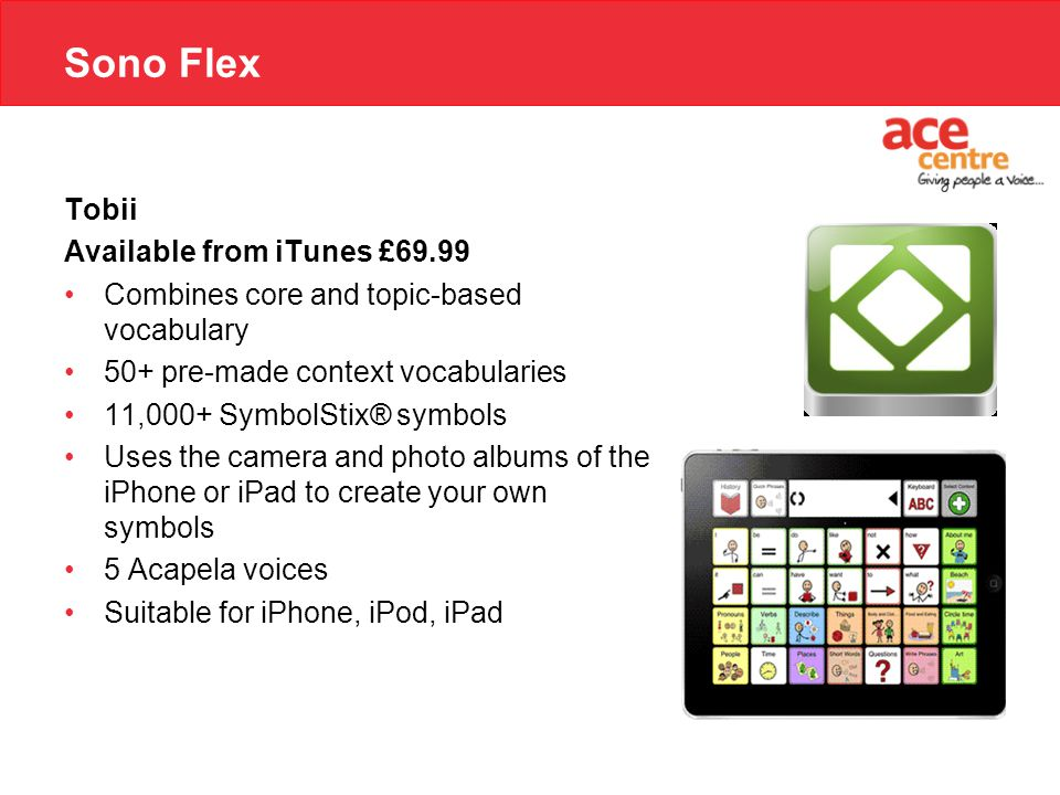 Sono Flex Tobii Available from iTunes £69.99 Combines core and topic-based vocabulary 50+ pre-made context vocabularies 11,000+ SymbolStix® symbols Us