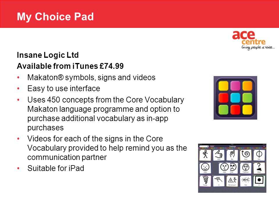 My Choice Pad Insane Logic Ltd Available from iTunes £74.99 Makaton® symbols, signs and videos Easy to use interface Uses 450 concepts from the Core Vocabulary Makaton language programme and option to purchase additional vocabulary as in-app purchases Videos for each of the signs in the Core Vocabulary provided to help remind you as the communication partner Suitable for iPad